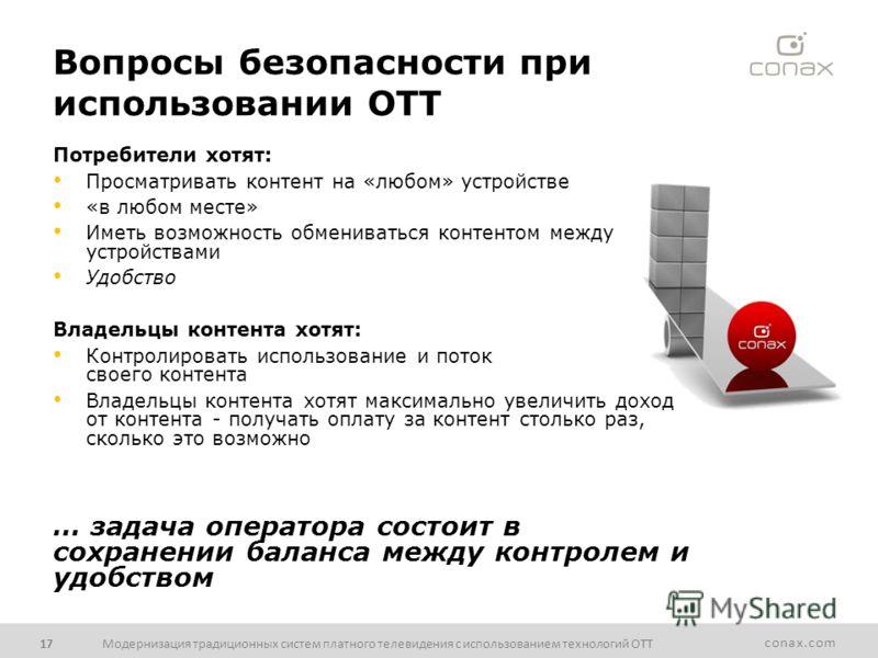 conax.com Вопросы безопасности при использовании OTT Потребители хотят: Просматривать контент на «любом» устройстве «в любом месте» Иметь возможность обмениваться контентом между устройствами Удобство Владельцы контента хотят: Контролировать использо