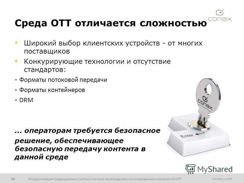 conax.com Среда OTT отличается сложностью Модернизация традиционных систем платного телевидения с использованием технологий ОТТ18 Широкий выбор клиентских устройств - от многих поставщиков Конкурирующие технологии и отсутствие стандартов: - Форматы п