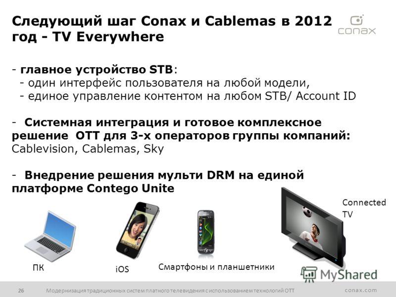 conax.com Модернизация традиционных систем платного телевидения с использованием технологий ОТТ26 Следующий шаг Conax и Cablemas в 2012 год - TV Everywhere - главное устройство STB: - один интерфейс пользователя на любой модели, - единое управление к