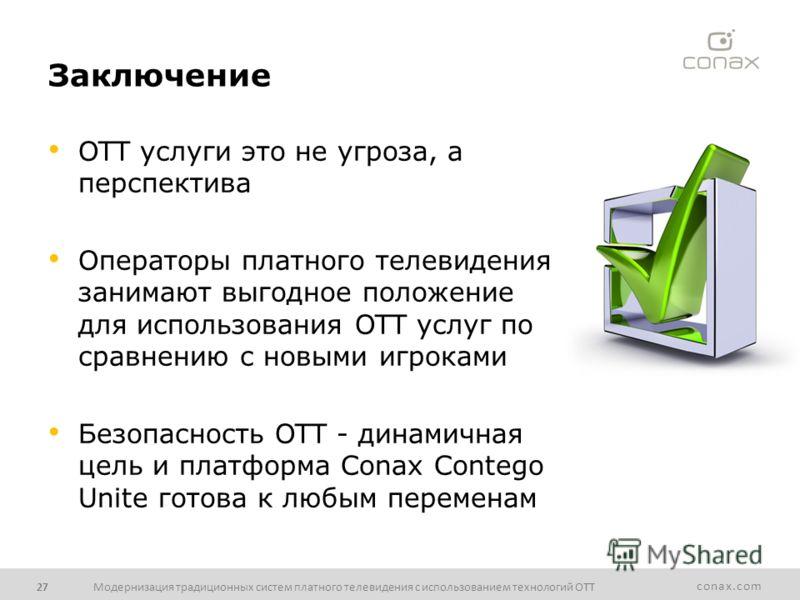 conax.com Заключение OTT услуги это не угроза, а перспектива Операторы платного телевидения занимают выгодное положение для использования OTT услуг по сравнению с новыми игроками Безопасность OTT - динамичная цель и платформа Conax Contego Unite гото