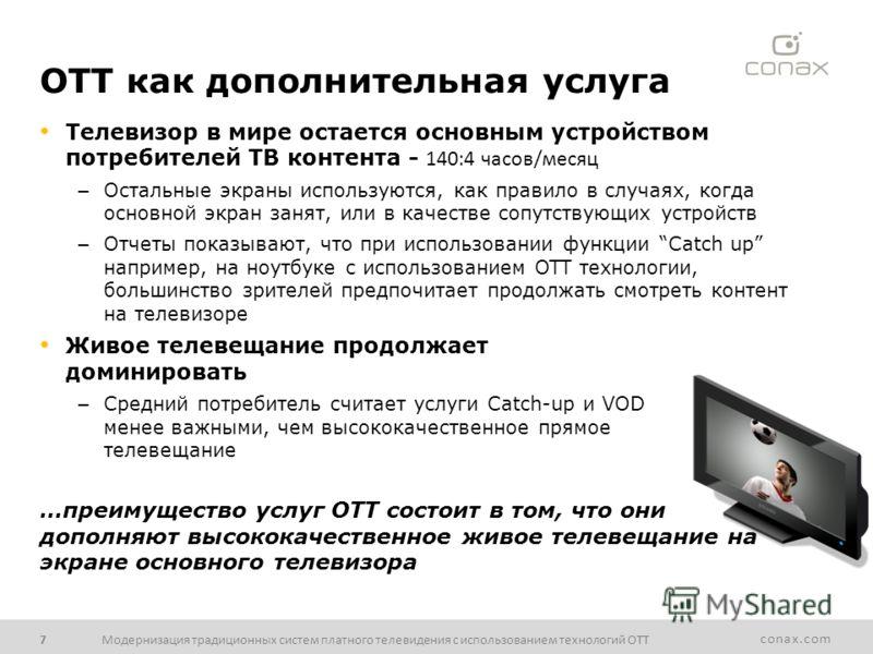conax.com OTT как дополнительная услуга Телевизор в мире остается основным устройством потребителей ТВ контента - 140:4 часов/месяц – Остальные экраны используются, как правило в случаях, когда основной экран занят, или в качестве сопутствующих устро