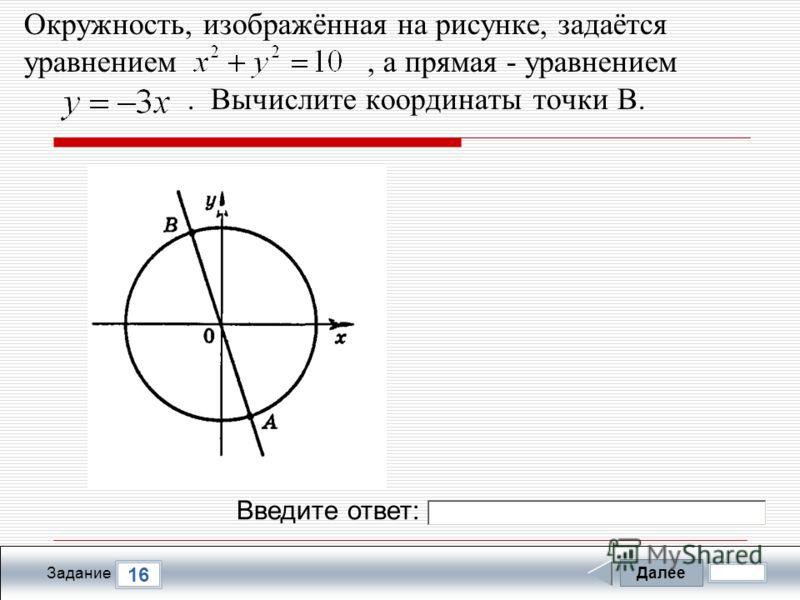 Далее 16 Задание Введите ответ: Окружность, изображённая на рисунке, задаётся уравнением, а прямая - уравнением. Вычислите координаты точки В.