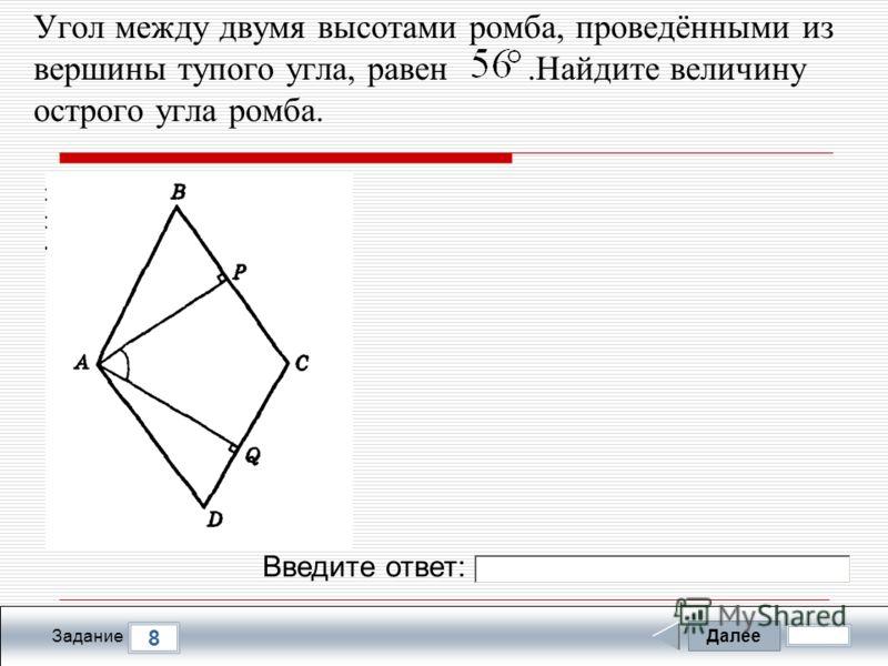 Далее 8 Задание Введите ответ: Угол между двумя высотами ромба, проведёнными из вершины тупого угла, равен.Найдите величину острого угла ромба.