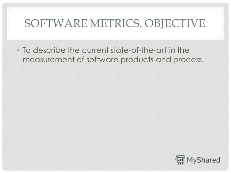 SOFTWARE METRICS. OBJECTIVE To describe the current state-of-the-art in the measurement of software products and process.