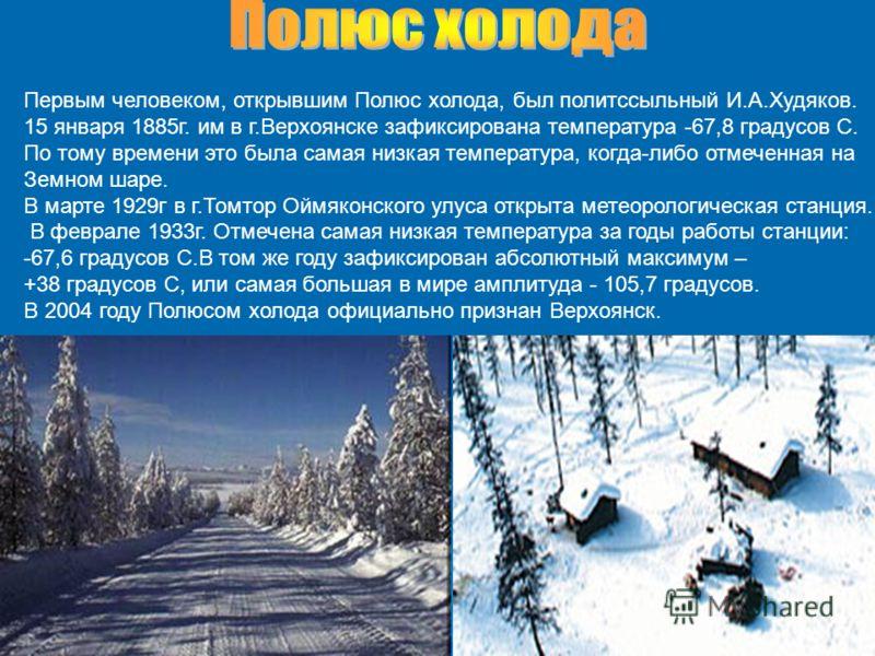 Первым человеком, открывшим Полюс холода, был политссыльный И.А.Худяков. 15 января 1885г. им в г.Верхоянске зафиксирована температура -67,8 градусов С. По тому времени это была самая низкая температура, когда-либо отмеченная на Земном шаре. В марте 1