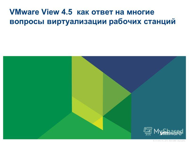 © VMware, Inc., 2010. Все права защищены. VMware View 4.5 как ответ на многие вопросы виртуализации рабочих станций