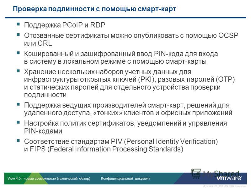 Конфиденциальный документ © VMware, Inc., 2010. Все права защищены. View 4.5: новые возможности (технический обзор) Проверка подлинности с помощью смарт-карт Поддержка PCoIP и RDP Отозванные сертификаты можно опубликовать с помощью OCSP или CRL Кэшир