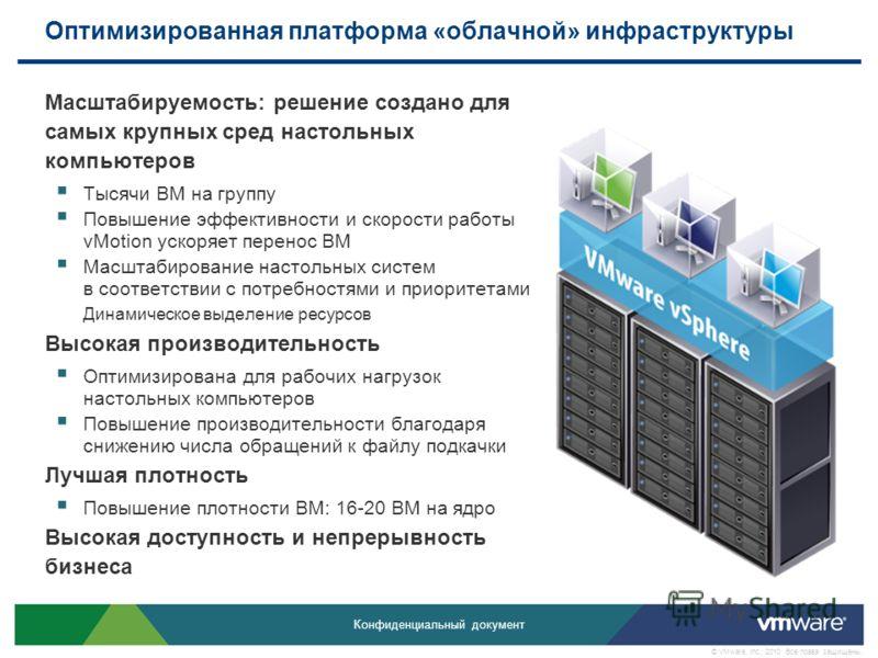 Конфиденциальный документ © VMware, Inc., 2010. Все права защищены. Оптимизированная платформа «облачной» инфраструктуры Масштабируемость: решение создано для самых крупных сред настольных компьютеров Тысячи ВМ на группу Повышение эффективности и ско