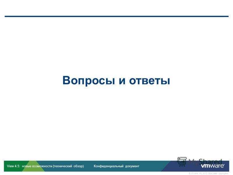Конфиденциальный документ © VMware, Inc., 2010. Все права защищены. View 4.5: новые возможности (технический обзор) View 4.5: дельта-курс, редакция 1.0 Вопросы и ответы