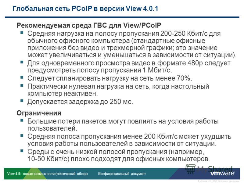 Конфиденциальный документ © VMware, Inc., 2010. Все права защищены. View 4.5: новые возможности (технический обзор) Глобальная сеть PCoIP в версии View 4.0.1 Рекомендуемая среда ГВС для View/PCoIP Средняя нагрузка на полосу пропускания 200-250 Кбит/с