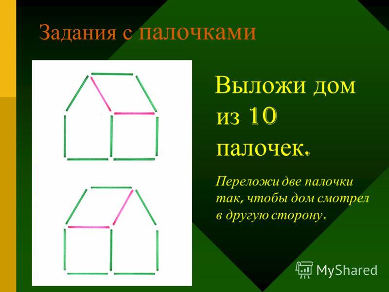 Задания с палочками Выложи дом из 10 палочек. Переложи две палочки так, чтобы дом смотрел в другую сторону.