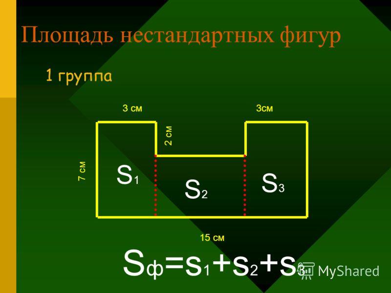 Площадь нестандартных фигур 1 группа 7 см 15 см S1S1 S2S2 S3S3 S ф =s 1 +s 2 +s 3 3 см 2 см