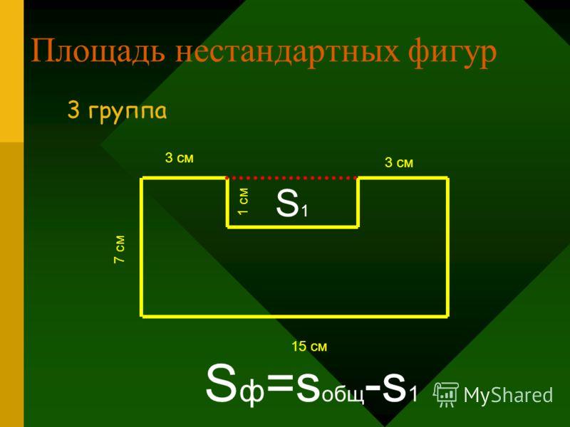 Площадь нестандартных фигур 3 группа 7 см 15 см S1S1 3 см 1 см S ф =s общ -s 1