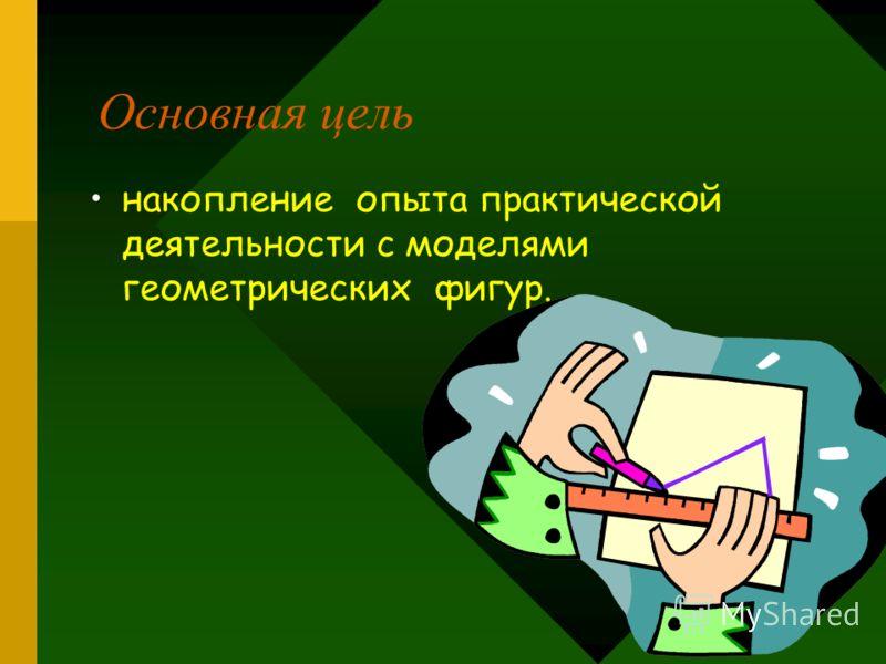 Основная цель накопление опыта практической деятельности с моделями геометрических фигур.