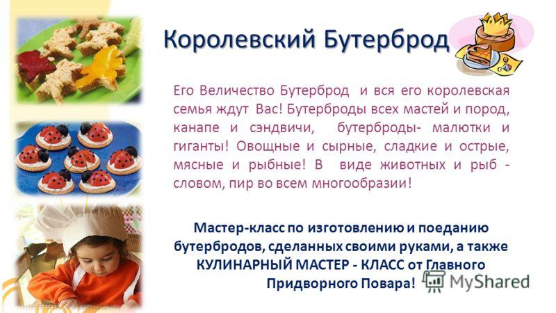 Королевский Бутерброд Его Величество Бутерброд и вся его королевская семья ждут Вас! Бутерброды всех мастей и пород, канапе и сэндвичи, бутерброды- малютки и гиганты! Овощные и сырные, сладкие и острые, мясные и рыбные! В виде животных и рыб - словом