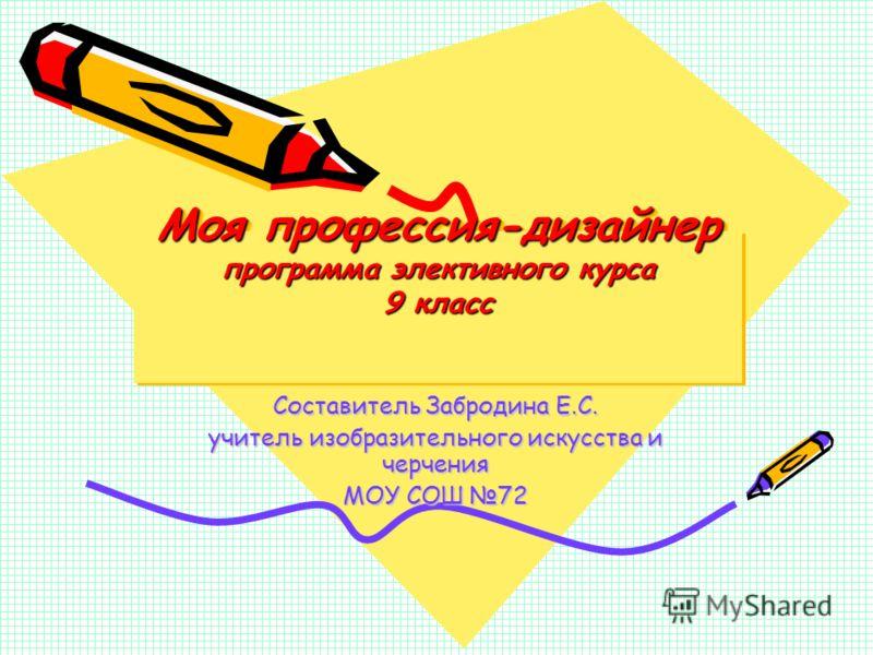Моя профессия-дизайнер программа элективного курса 9 класс Составитель Забродина Е.С. учитель изобразительного искусства и черчения МОУ СОШ 72