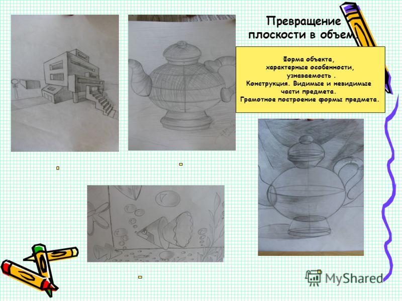 Превращение плоскости в объем. Форма объекта, характерные особенности, узнаваемость. Конструкция. Видимые и невидимые части предмета. Грамотное построение формы предмета.