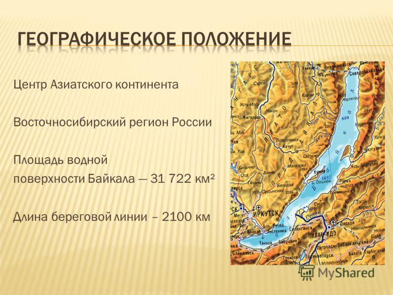 Центр Азиатского континента Восточносибирский регион России Площадь водной поверхности Байкала 31 722 км² Длина береговой линии – 2100 км