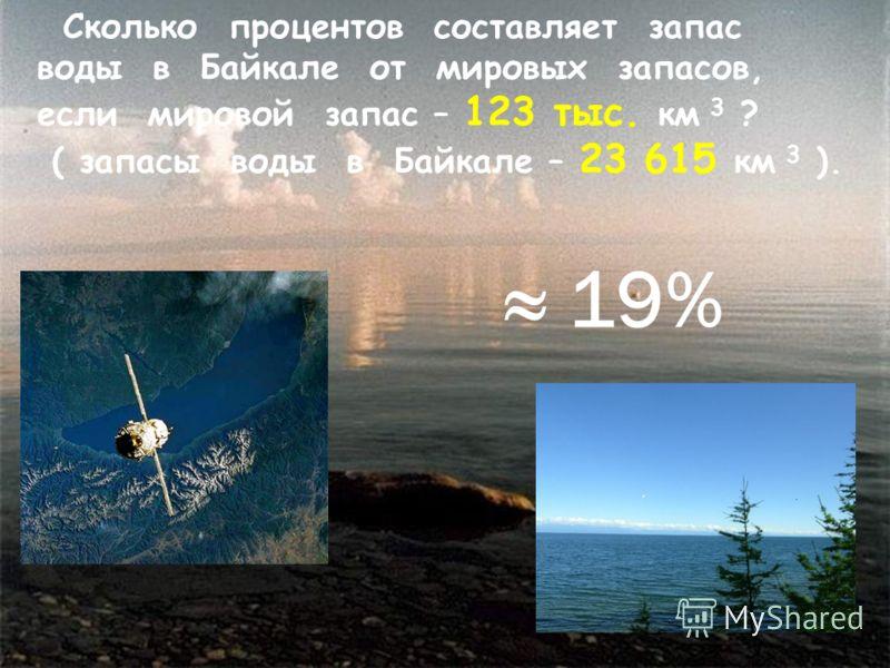19% Сколько процентов составляет запас воды в Байкале от мировых запасов, если мировой запас – 123 тыс. км 3 ? ( запасы воды в Байкале – 23 615 км 3 ).