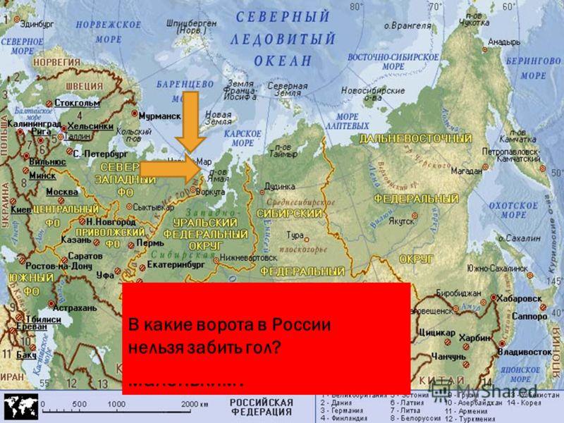 Назовите и покажите на карте полуостров в России, называющий себя маленьким? В какие ворота в России нельзя забить гол?