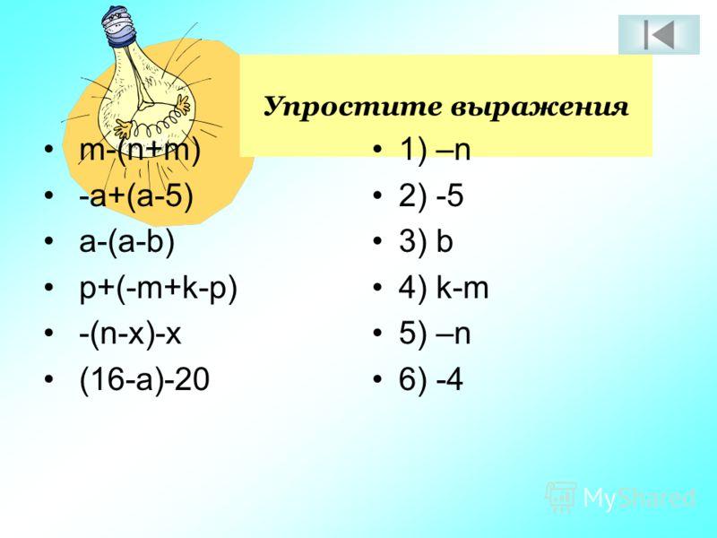 Упростите выражения 1) –n 2) -5 3) b 4) k-m 5) –n 6) -4 m-(n+m) -a+(a-5) a-(a-b) p+(-m+k-p) -(n-x)-x (16-a)-20