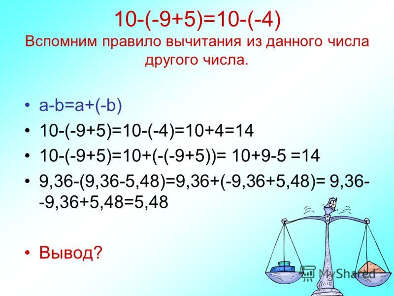 10-(-9+5)=10-(-4) Вспомним правило вычитания из данного числа другого числа. a-b=a+(-b) 10-(-9+5)=10-(-4)=10+4=14 10-(-9+5)=10+(-(-9+5))= 10+9-5 =14 9,36-(9,36-5,48)=9,36+(-9,36+5,48)= 9,36- -9,36+5,48=5,48 Вывод?