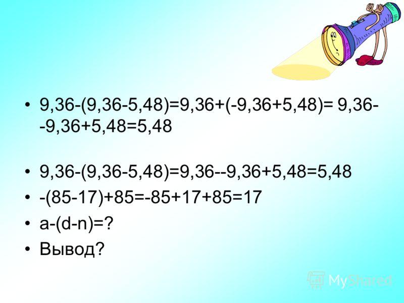 9,36-(9,36-5,48)=9,36+(-9,36+5,48)= 9,36- -9,36+5,48=5,48 9,36-(9,36-5,48)=9,36--9,36+5,48=5,48 -(85-17)+85=-85+17+85=17 a-(d-n)=? Вывод?