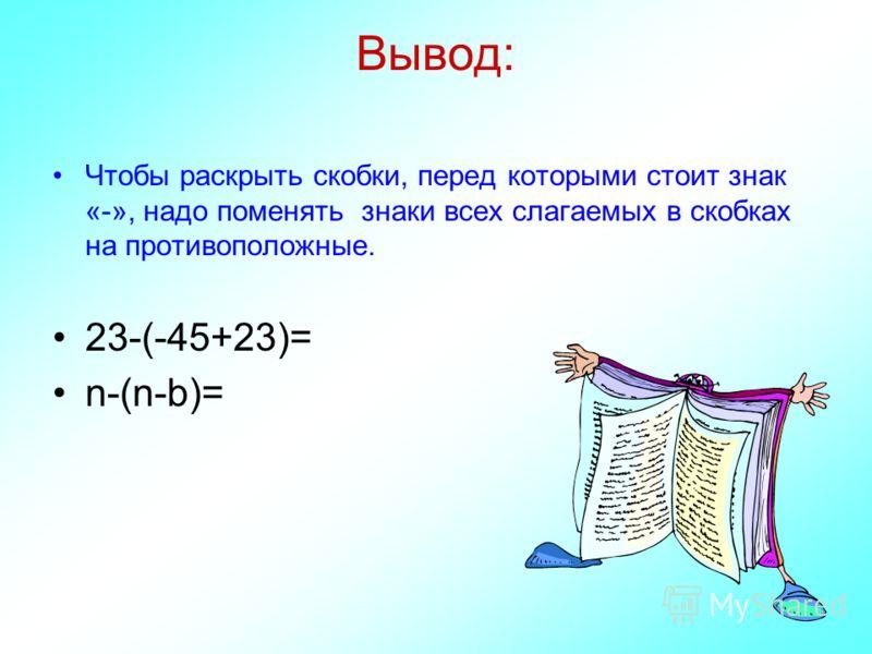 Вывод: Чтобы раскрыть скобки, перед которыми стоит знак «-», надо поменять знаки всех слагаемых в скобках на противоположные. 23-(-45+23)= n-(n-b)=
