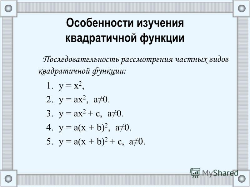 Особенности изучения квадратичной функции Последовательность рассмотрения частных видов квадратичной функции: 1.y = х 2, 2.y = ах 2, а0. 3.y = ах 2 + с, а0. 4.y = а(х + b) 2, а0. 5.y = а(х + b) 2 + c, а0.