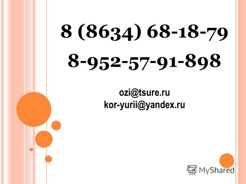 8 (8634) 68-18-79 8-952-57-91-898 ozi@tsure.ru kor-yurii@yandex.ru