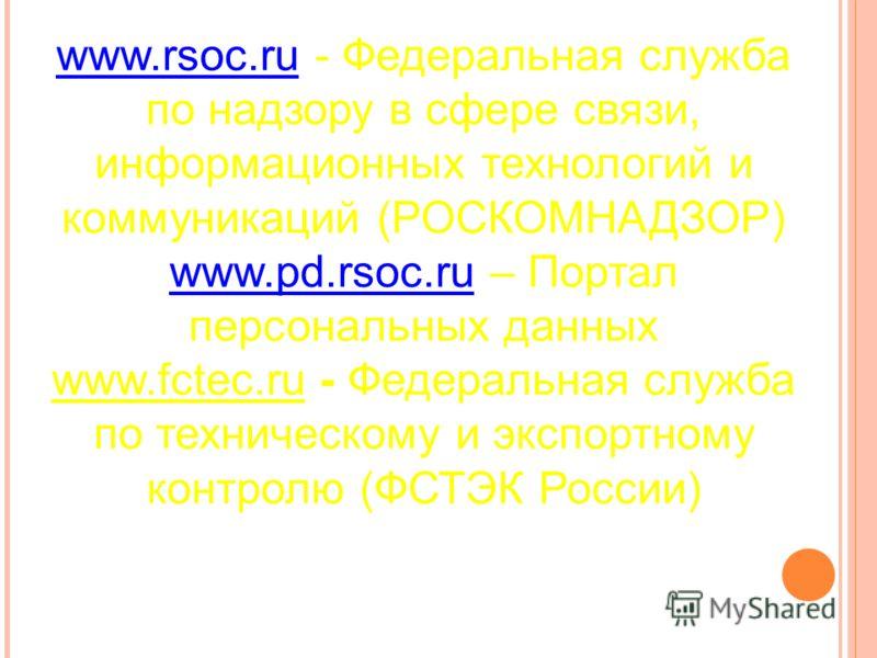 www.rsoc.ruwww.rsoc.ru - Федеральная служба по надзору в сфере связи, информационных технологий и коммуникаций (РОСКОМНАДЗОР) www.pd.rsoc.ruwww.pd.rsoc.ru – Портал персональных данных www.fctec.ru - Федеральная служба по техническому и экспортному ко