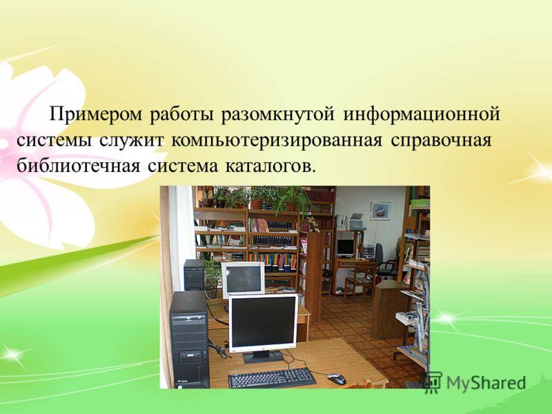 Примером работы разомкнутой информационной системы служит компьютеризированная справочная библиотечная система каталогов.
