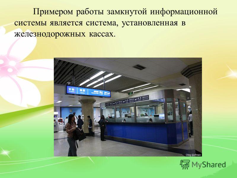 Примером работы замкнутой информационной системы является система, установленная в железнодорожных кассах.