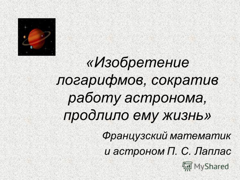 «Изобретение логарифмов, сократив работу астронома, продлило ему жизнь» Французский математик и астроном П. С. Лаплас
