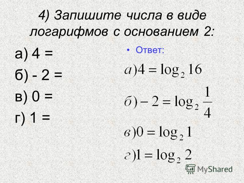 4) Запишите числа в виде логарифмов с основанием 2: а) 4 = б) - 2 = в) 0 = г) 1 = Ответ: