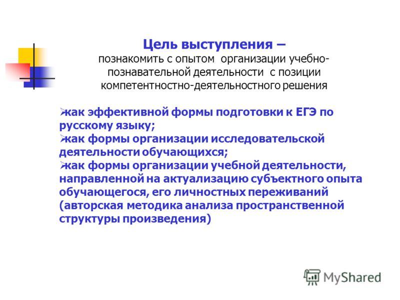 Цель выступления – познакомить с опытом организации учебно- познавательной деятельности с позиции компетентностно-деятельностного решения как эффективной формы подготовки к ЕГЭ по русскому языку; как формы организации исследовательской деятельности о