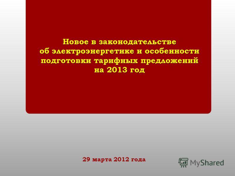 Новое в законодательстве об электроэнергетике и особенности подготовки тарифных предложений на 2013 год 29 марта 2012 года