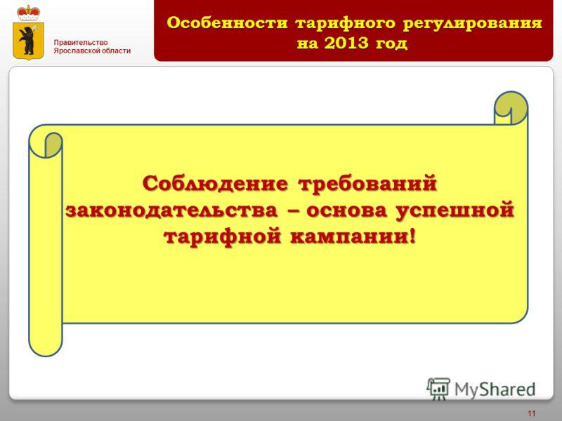 Правительство Ярославской области 11 Особенности тарифного регулирования на 2013 год Особенности тарифного регулирования на 2013 год Соблюдение требований законодательства – основа успешной тарифной кампании!