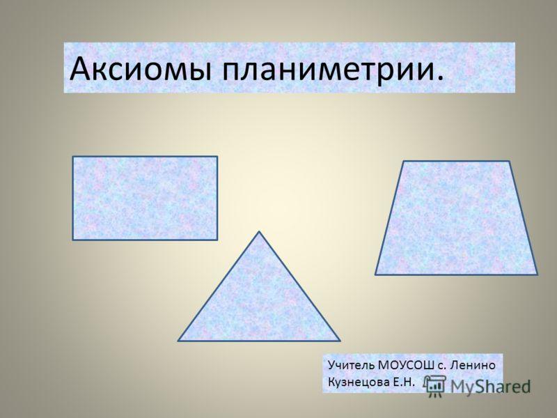 Аксиомы планиметрии. Учитель МОУСОШ с. Ленино Кузнецова Е.Н.