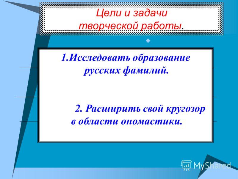 Цели и задачи творческой работы. 1.Исследовать образование русских фамилий. 2. Расширить свой кругозор в области ономастики.
