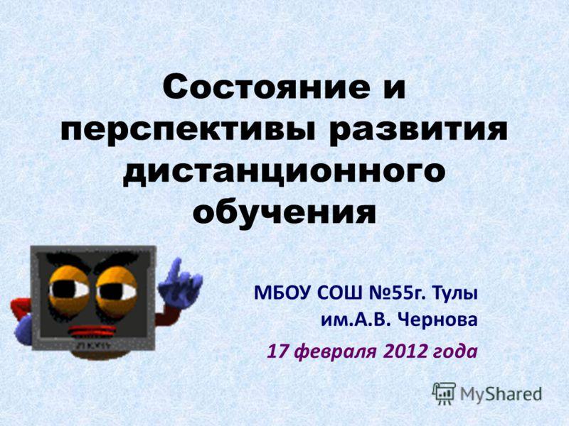 Состояние и перспективы развития дистанционного обучения МБОУ СОШ 55г. Тулы им.А.В. Чернова 17 февраля 2012 года