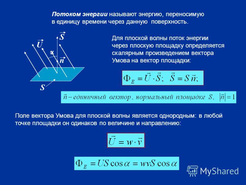 α U S S n Потоком энергии называют энергию, переносимую в единицу времени через данную поверхность. Для плоской волны поток энергии через плоскую площадку определяется скалярным произведением вектора Умова на вектор площадки: Поле вектора Умова для п