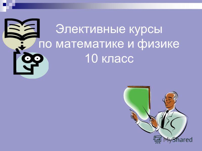 Элективные курсы по математике и физике 10 класс