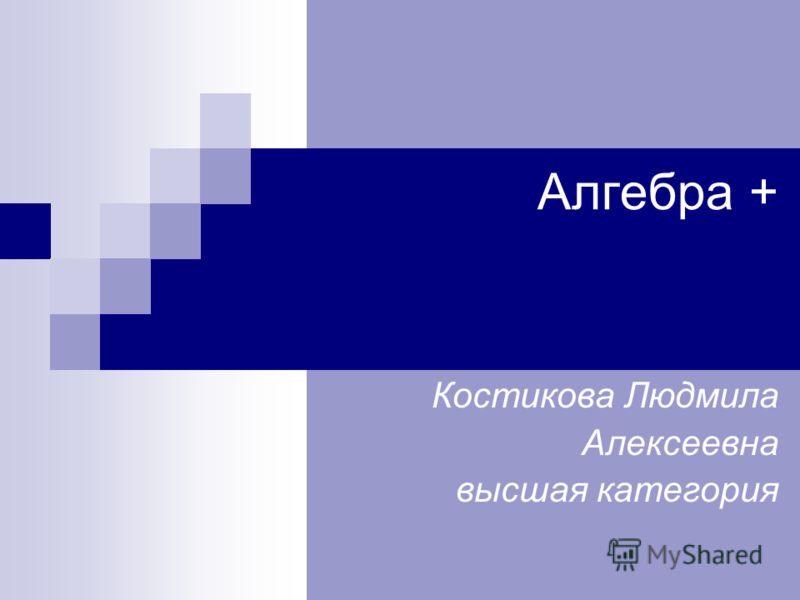 Алгебра + Костикова Людмила Алексеевна высшая категория