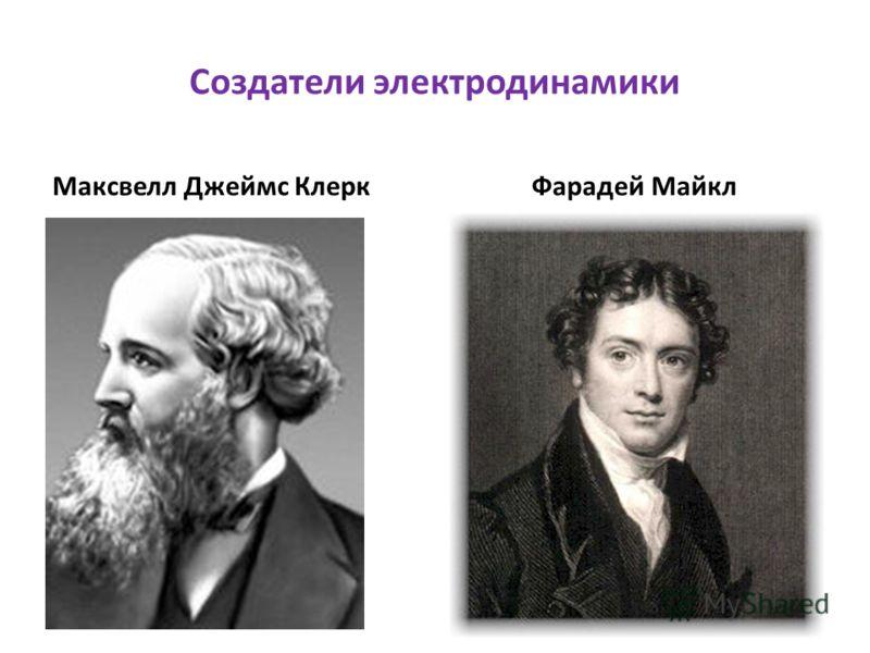 Создатели электродинамики Максвелл Джеймс КлеркФарадей Майкл