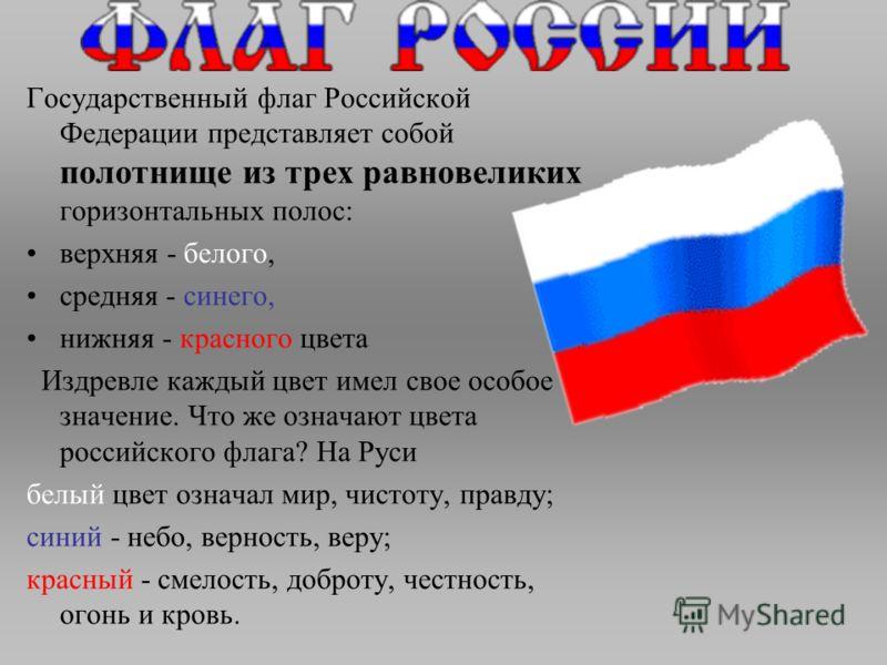 Государственный флаг Российской Федерации представляет собой полотнище из трех равновеликих горизонтальных полос: верхняя - белого, средняя - синего, нижняя - красного цвета Издревле каждый цвет имел свое особое значение. Что же означают цвета россий