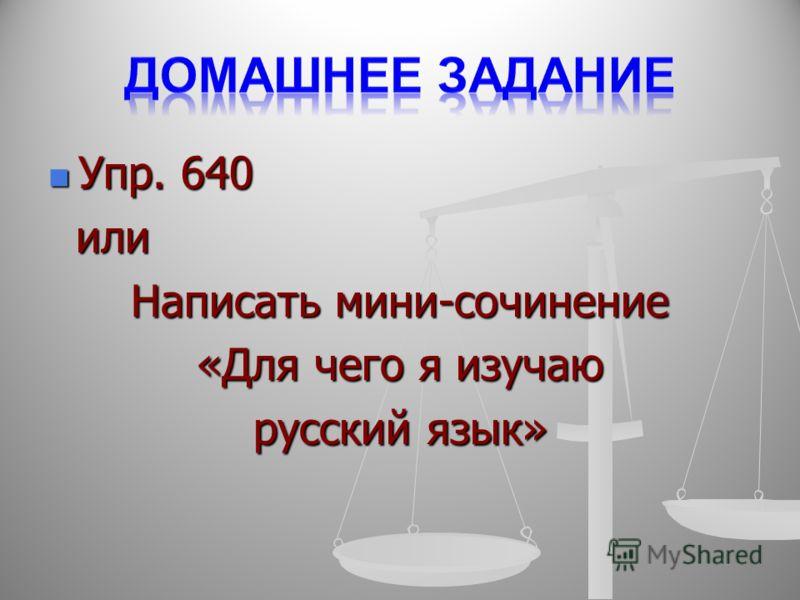 Упр. 640 Упр. 640 или или Написать мини-сочинение «Для чего я изучаю русский язык»