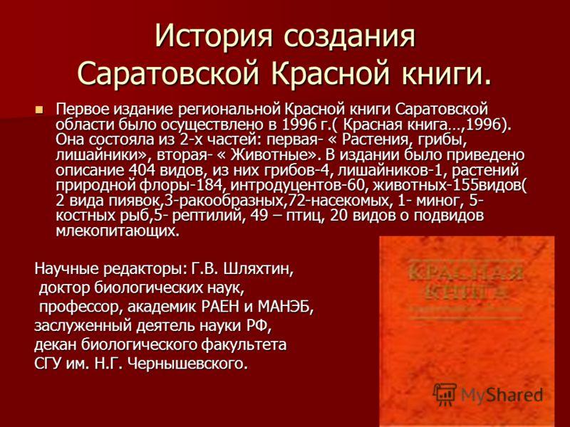 История создания Саратовской Красной книги. Первое издание региональной Красной книги Саратовской области было осуществлено в 1996 г.( Красная книга…,1996). Она состояла из 2-х частей: первая- « Растения, грибы, лишайники», вторая- « Животные». В изд