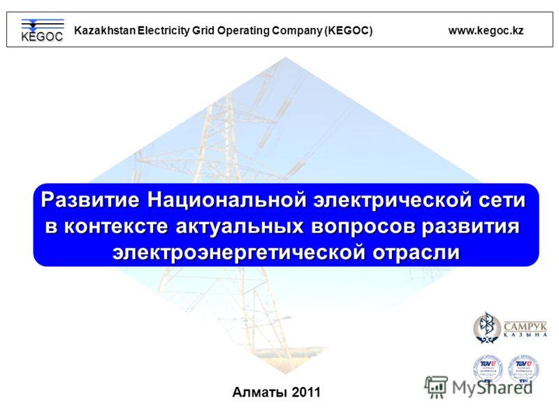 DIN EN ISO 9001:2008 // 15 100 85721 DIN EN ISO 14001:2005 // 15 104 8515 Kazakhstan Electricity Grid Operating Company (KEGOC) www.kegoc.kz OHSAS 18001:2007 15 116 8082 Aлматы 2011 Развитие Национальной электрической сети в контексте актуальных вопр