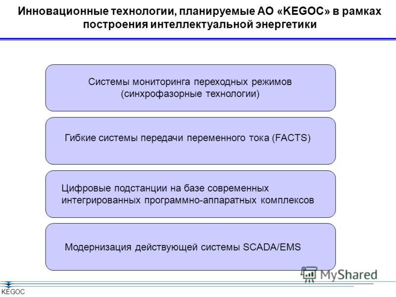 KEGOC Инновационные технологии, планируемые АО «KEGOC» в рамках построения интеллектуальной энергетики Системы мониторинга переходных режимов (синхрофазорные технологии) Модернизация действующей системы SCADA/EMS Гибкие системы передачи переменного т